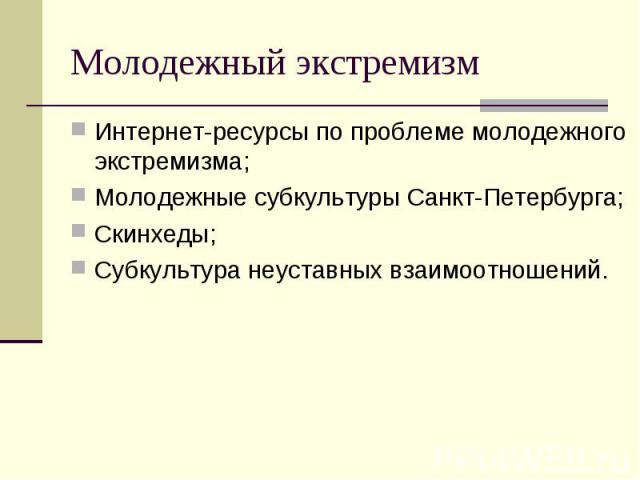 Молодежный экстремизм Интернет-ресурсы по проблеме молодежного экстремизма;Молодежные субкультуры Санкт-Петербурга;Скинхеды;Субкультура неуставных взаимоотношений.