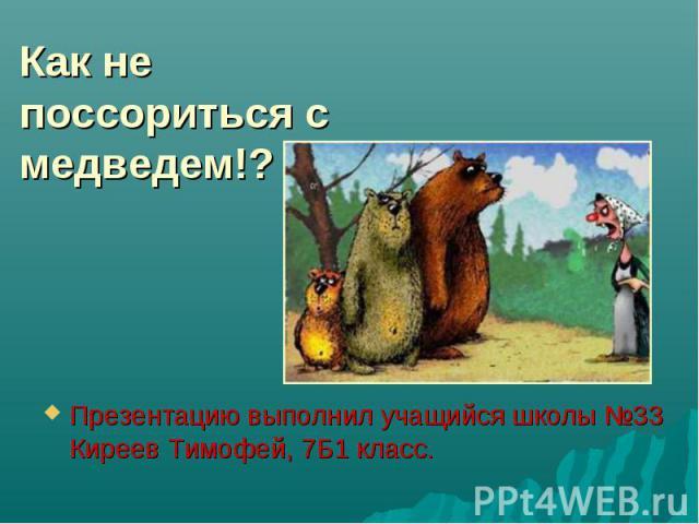 Как не поссориться с медведем!? Презентацию выполнил учащийся школы №33 Киреев Тимофей, 7Б1 класс.