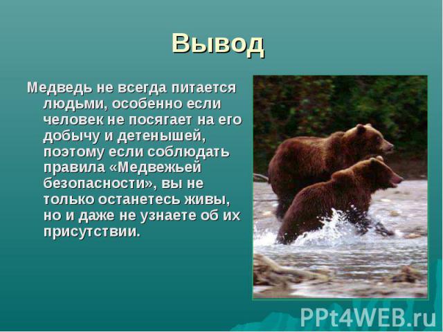 Вывод Медведь не всегда питается людьми, особенно если человек не посягает на его добычу и детенышей, поэтому если соблюдать правила «Медвежьей безопасности», вы не только останетесь живы, но и даже не узнаете об их присутствии.