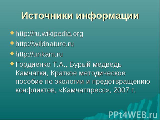 Источники информации http://ru.wikipedia.orghttp://wildnature.ru http://unkam.ruГордиенко Т.А., Бурый медведь Камчатки, Краткое методическое пособие по экологии и предотвращению конфликтов, «Камчатпресс», 2007 г.