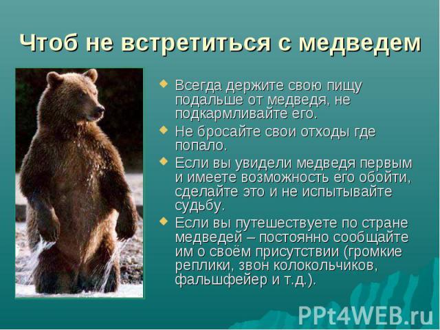 Чтоб не встретиться с медведем Всегда держите свою пищу подальше от медведя, не подкармливайте его.Не бросайте свои отходы где попало.Если вы увидели медведя первым и имеете возможность его обойти, сделайте это и не испытывайте судьбу.Если вы путеше…