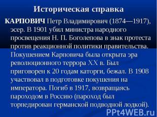 Историческая справка КАРПОВИЧ Петр Владимирович (1874—1917), эсер. В 1901 убил м