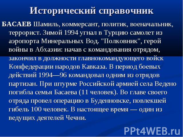 Исторический справочник БАСАЕВ Шамиль, коммерсант, политик, военачальник, террорист. Зимой 1994 угнал в Турцию самолет из аэропорта Минеральных Вод.