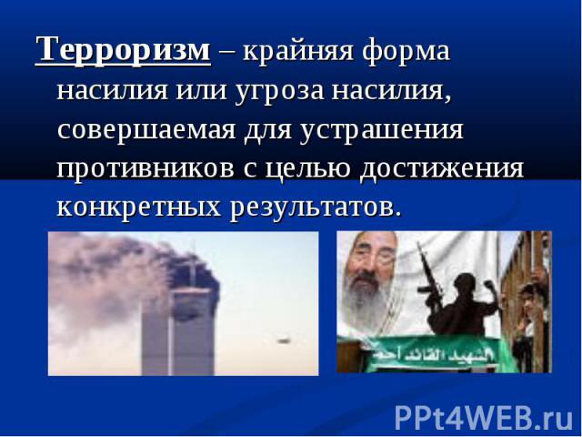 Терроризм – крайняя форма насилия или угроза насилия, совершаемая для устрашения противников с целью достижения конкретных результатов.