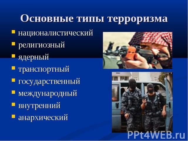 Основные типы терроризма националистическийрелигиозныйядерный транспортныйгосударственныймеждународныйвнутреннийанархический