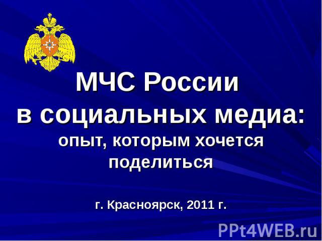 МЧС России в социальных медиа:опыт, которым хочется поделиться г. Красноярск, 2011 г.
