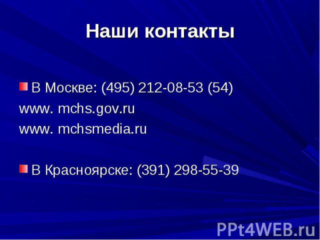 Наши контакты В Москве: (495) 212-08-53 (54)www. mchs.gov.ruwww. mchsmedia.ruВ Красноярске: (391) 298-55-39