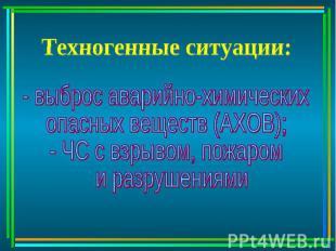 Техногенные ситуации: - выброс аварийно-химическихопасных веществ (АХОВ);- ЧС с