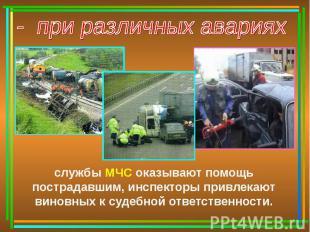 - при различных аварияхслужбы МЧС оказывают помощь пострадавшим, инспекторы прив