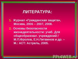 ЛИТЕРАТУРА: 1. Журнал «Гражданская защита», Москва, 2006 – 2007, 2008.2. Основы