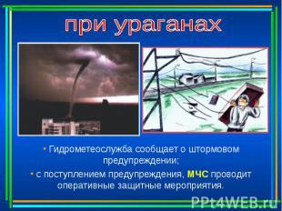 при ураганах Гидрометеослужба сообщает о штормовом предупреждении; с поступление