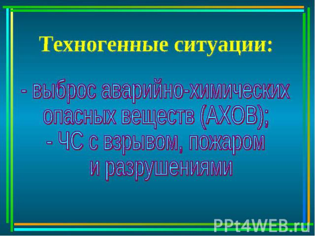 Техногенные ситуации: - выброс аварийно-химическихопасных веществ (АХОВ);- ЧС с взрывом, пожаром и разрушениями