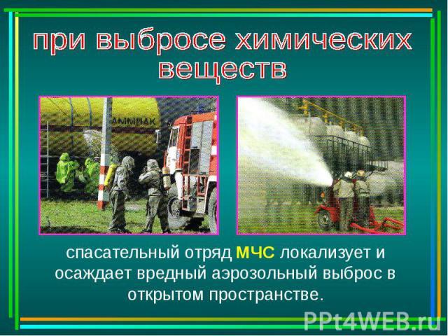при выбросе химическихвеществ спасательный отряд МЧС локализует и осаждает вредный аэрозольный выброс в открытом пространстве.
