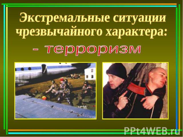 Экстремальные ситуации чрезвычайного характера: - терроризм