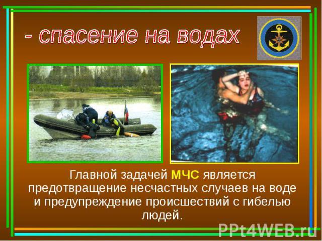 - спасение на водахГлавной задачей МЧС является предотвращение несчастных случаев на воде и предупреждение происшествий с гибелью людей.