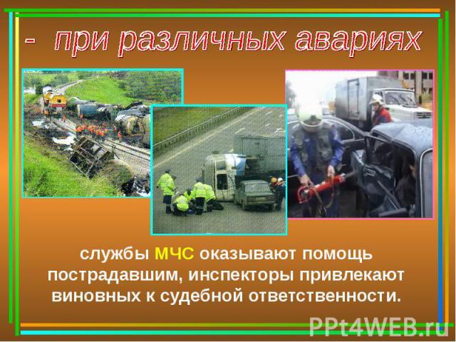 - при различных аварияхслужбы МЧС оказывают помощь пострадавшим, инспекторы привлекают виновных к судебной ответственности.