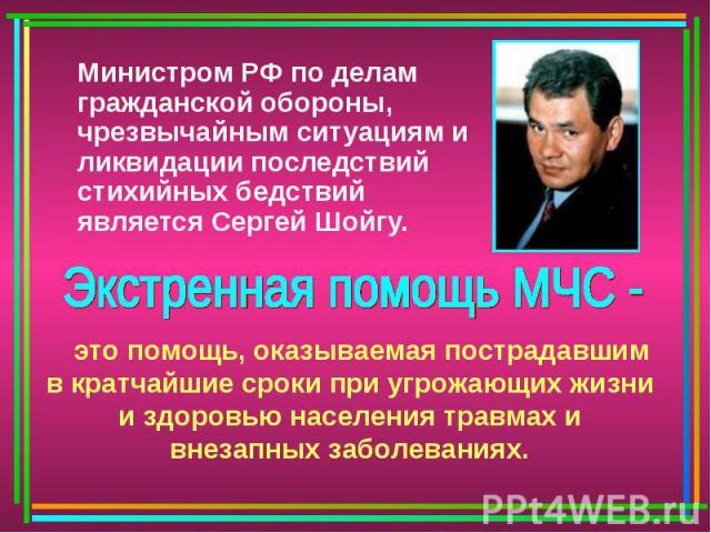 Министром РФ по делам гражданской обороны, чрезвычайным ситуациям и ликвидации последствий стихийных бедствий является Сергей Шойгу. Экстренная помощь МЧС - это помощь, оказываемая пострадавшим в кратчайшие сроки при угрожающих жизни и здоровью насе…