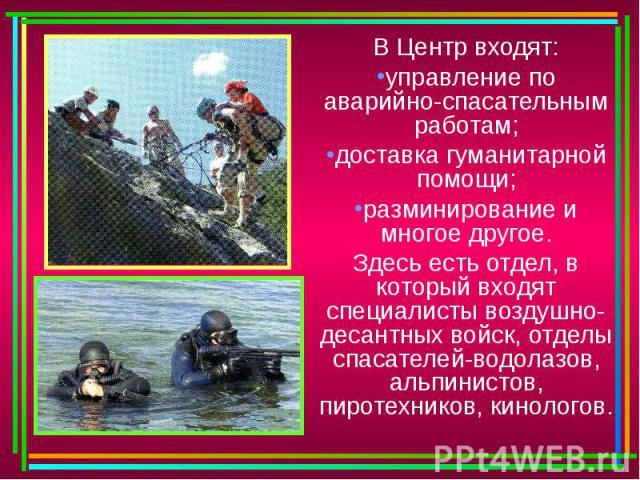 В Центр входят:управление по аварийно-спасательным работам;доставка гуманитарной помощи;разминирование и многое другое.Здесь есть отдел, в который входят специалисты воздушно-десантных войск, отделы спасателей-водолазов, альпинистов, пиротехников, к…