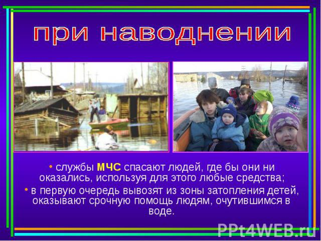 при наводнении службы МЧС спасают людей, где бы они ни оказались, используя для этого любые средства; в первую очередь вывозят из зоны затопления детей, оказывают срочную помощь людям, очутившимся в воде.