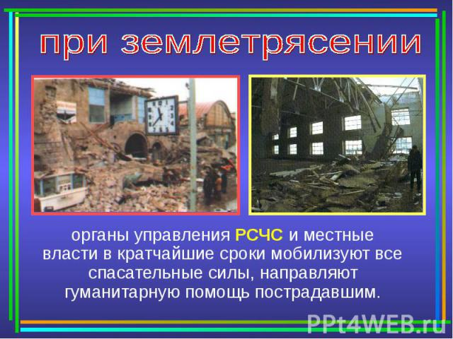 при землетрясении органы управления РСЧС и местные власти в кратчайшие сроки мобилизуют все спасательные силы, направляют гуманитарную помощь пострадавшим.