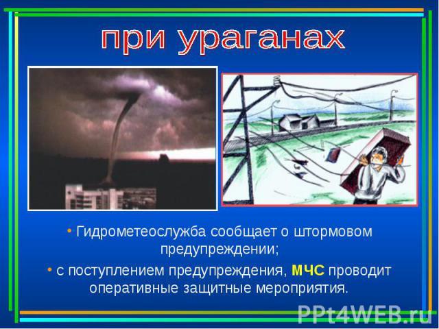 при ураганах Гидрометеослужба сообщает о штормовом предупреждении; с поступлением предупреждения, МЧС проводит оперативные защитные мероприятия.