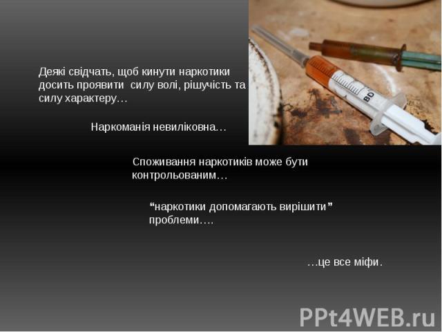 """Деякі свідчать, щоб кинути наркотики досить проявити силу волі, рішучість та силу характеру…Наркоманія невиліковна…Споживання наркотиків може бути контрольованим…""""наркотики допомагають вирішити"""" проблеми…. …це все міфи."""