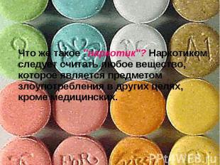 """Что же такое """"наркотик""""? Наркотиком следует считать любое вещество, которое явля"""