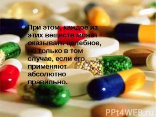 Пpи этом, каждое из этих веществ может оказывать целебное, но только в том случа