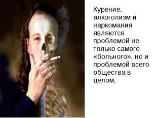 Курение, алкоголизм и наркомания являются проблемой не только самого «больного»,