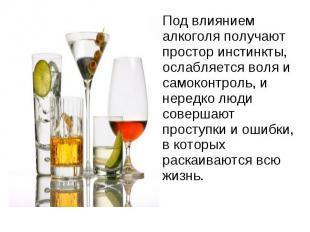 Под влиянием алкоголя получают простор инстинкты, ослабляется воля и самоконтрол