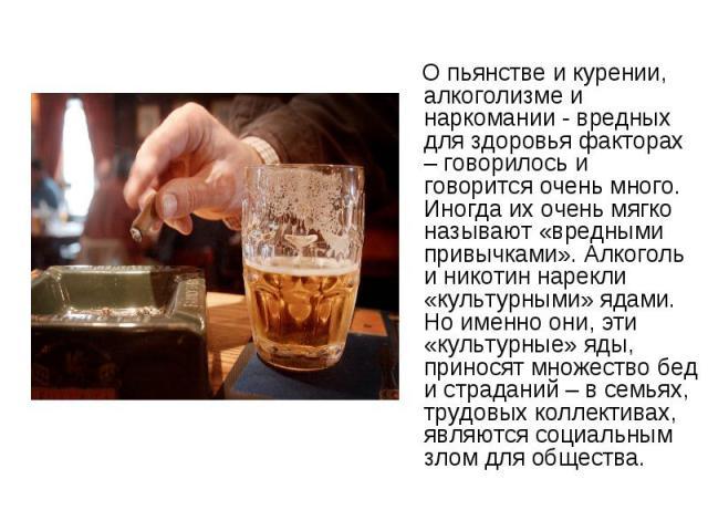 О пьянстве и курении, алкоголизме и наркомании - вредных для здоровья факторах – говорилось и говорится очень много. Иногда их очень мягко называют «вредными привычками». Алкоголь и никотин нарекли «культурными» ядами. Но именно они, эти «культурные…