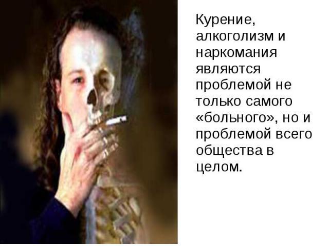 Курение, алкоголизм и наркомания являются проблемой не только самого «больного», но и проблемой всего общества в целом.