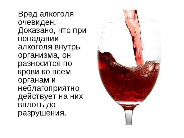 Вред алкоголя очевиден. Доказано, что при попадании алкоголя внутрь организма, он разносится по крови ко всем органам и неблагоприятно действует на них вплоть до разрушения.