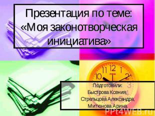 Презентация по теме:«Моя законотворческая инициатива» Подготовили:Быстрова Ксени