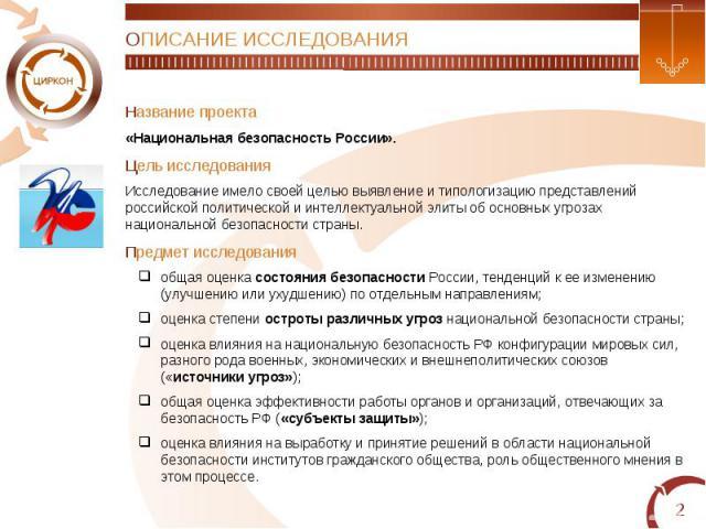 ОПИСАНИЕ ИССЛЕДОВАНИЯНазвание проекта«Национальная безопасность России».Цель исследованияИсследование имело своей целью выявление и типологизацию представлений российской политической и интеллектуальной элиты об основных угрозах национальной безопас…