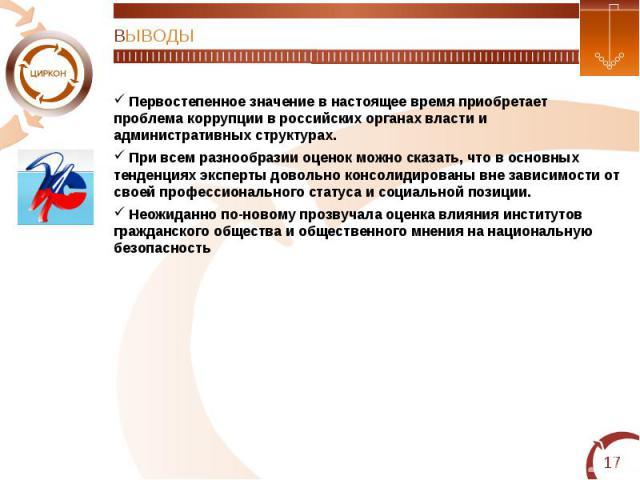 ВЫВОДЫ Первостепенное значение в настоящее время приобретает проблема коррупции в российских органах власти и административных структурах. При всем разнообразии оценок можно сказать, что в основных тенденциях эксперты довольно консолидированы вне за…