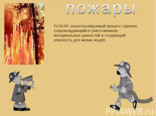 пожарыПОЖАР, неконтролируемый процесс горения, сопровождающийся уничтожением мат