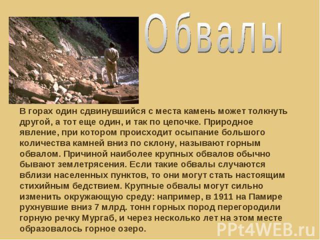 Обвалы В горах один сдвинувшийся с места камень может толкнуть другой, а тот еще один, и так по цепочке. Природное явление, при котором происходит осыпание большого количества камней вниз по склону, называют горным обвалом. Причиной наиболее крупных…