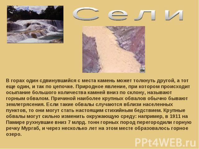 СелиВ горах один сдвинувшийся с места камень может толкнуть другой, а тот еще один, и так по цепочке. Природное явление, при котором происходит осыпание большого количества камней вниз по склону, называют горным обвалом. Причиной наиболее крупных об…