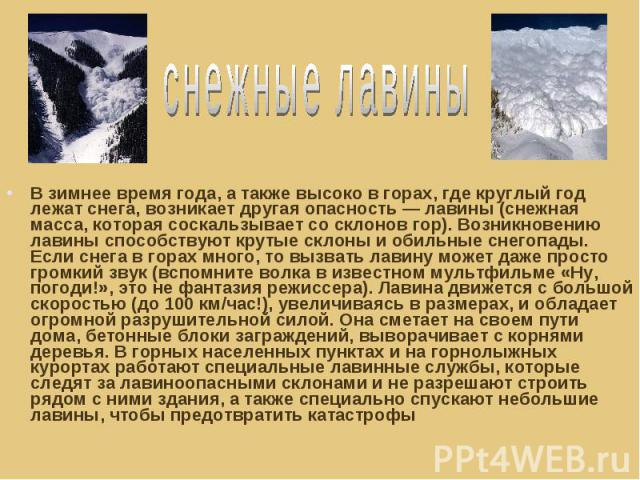 снежные лавины В зимнее время года, а также высоко в горах, где круглый год лежат снега, возникает другая опасность — лавины (снежная масса, которая соскальзывает со склонов гор). Возникновению лавины способствуют крутые склоны и обильные снегопады.…