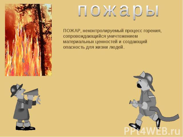 пожарыПОЖАР, неконтролируемый процесс горения, сопровождающийся уничтожением материальных ценностей и создающий опасность для жизни людей.