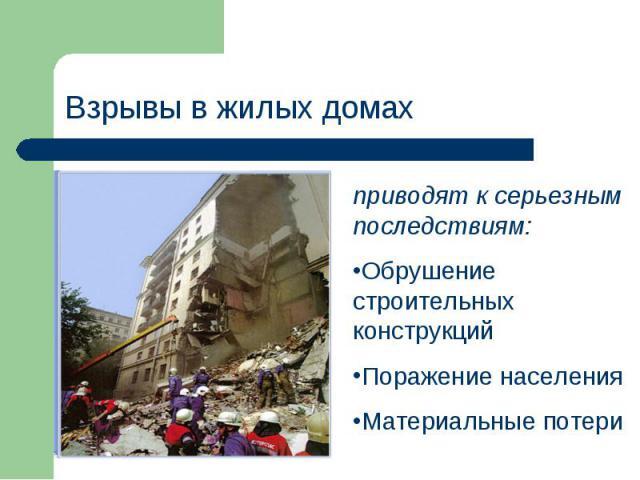 Взрывы в жилых домах приводят к серьезным последствиям:Обрушение строительных конструкцийПоражение населенияМатериальные потери