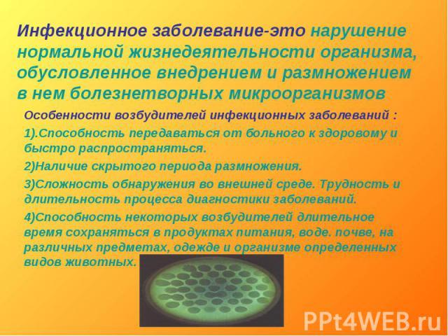 Инфекционное заболевание-это нарушениенормальной жизнедеятельности организма,обусловленное внедрением и размножением в нем болезнетворных микроорганизмов Особенности возбудителей инфекционных заболеваний :1).Способность передаваться от больного к зд…