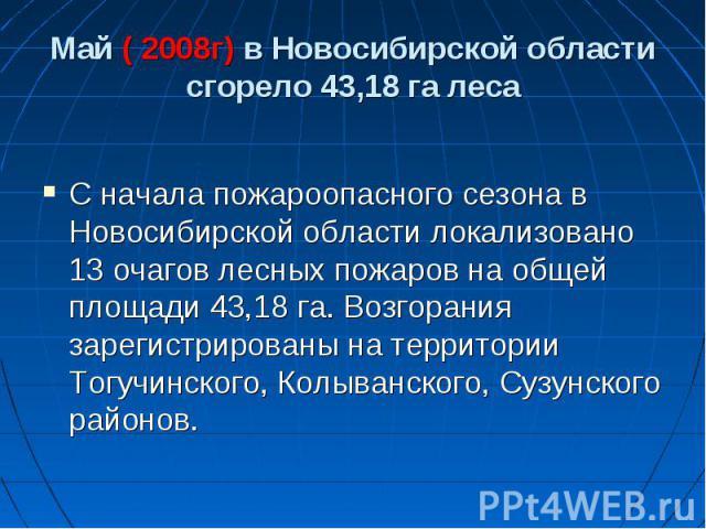 Май ( 2008г) в Новосибирской области сгорело 43,18 га леса С начала пожароопасного сезона в Новосибирской области локализовано 13 очагов лесных пожаров на общей площади 43,18 га. Возгорания зарегистрированы на территории Тогучинского, Колыванского, …