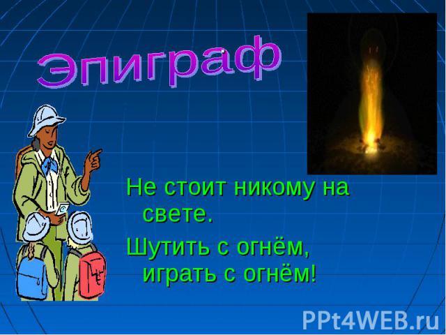 Эпиграф Не стоит никому на свете.Шутить с огнём, играть с огнём!