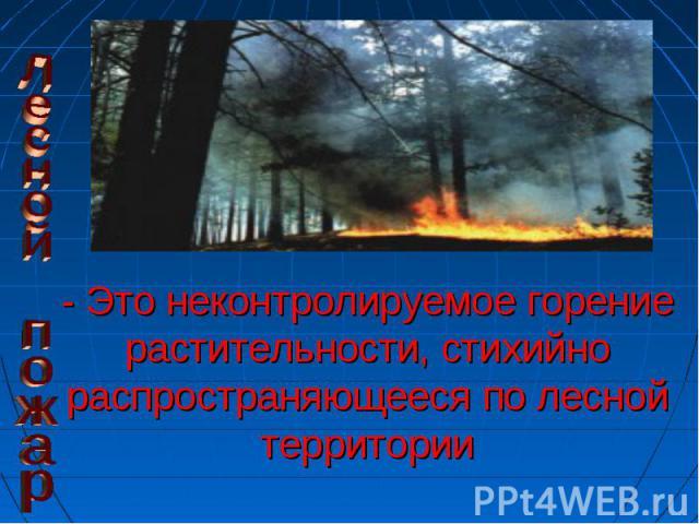 Лесной пожар- Это неконтролируемое горение растительности, стихийно распространяющееся по лесной территории