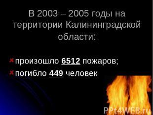В 2003 – 2005 годы на территории Калининградской области: произошло 6512 пожаров