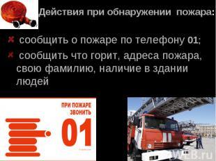 Действия при обнаружении пожара: сообщить о пожаре по телефону 01; сообщить что