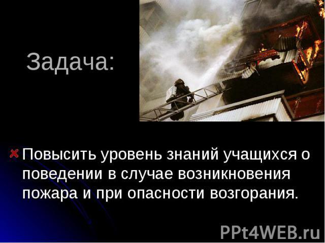 Задача: Повысить уровень знаний учащихся о поведении в случае возникновения пожара и при опасности возгорания.