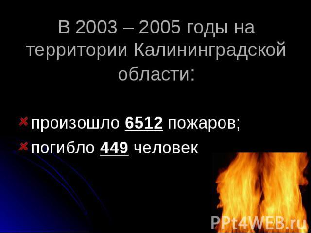 В 2003 – 2005 годы на территории Калининградской области: произошло 6512 пожаров;погибло 449 человек